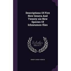 Descriptions of Five New Genera and Twenty-Six New Species of Ichneumon-Flies by Henry Lorenz Viereck, 9781342697622.