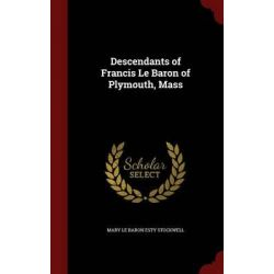 Descendants of Francis Le Baron of Plymouth, Mass by Mary Le Baron Esty Stockwell, 9781296776664.