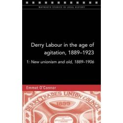 Derry Labour in the Age of Agitation, 1889-1923: 1, New Unionism and Old, 1889-1906 by Emmet O'Connor, 9781846825149.