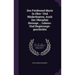 Des Ferdinand Maria in Ober- Und Niederbayern, Auch Der Oberpfalz Herzogs ... Lebens- Und Regierungs-Geschichte by Felix Joseph Lipowsky, 9781342696731.
