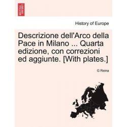 Descrizione Dell'arco Della Pace in Milano ... Quarta Edizione, Con Correzioni Ed Aggiunte. [With Plates.] by G Reina, 9781241349998.