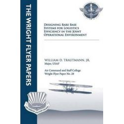 Designing Bare Base Systems for Logistics Efficiency in the Joint Operational Environment, Wright Flyer Paper No. 28 by Jr Major Usaf William D Trautmann, 9781479287031.