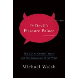 Devil's Pleasure Palace, The Cult of Critical Theory and the Subversion of the West by Michael Walsh, 9781594037689.