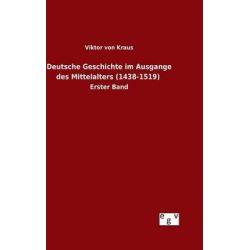 Deutsche Geschichte Im Ausgange Des Mittelalters (1438-1519) by Viktor Von Kraus, 9783734007842.