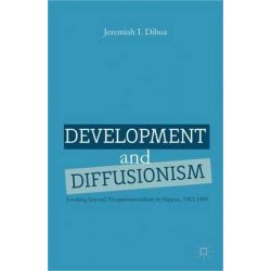 Development and Diffusionism, Looking Beyond Neopatrimonialism in Nigeria, 1962-1985 by Jeremiah I. Dibua, 9781137286642.