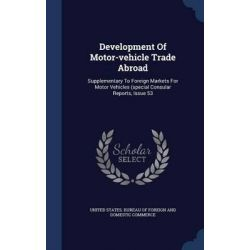 Development of Motor-Vehicle Trade Abroad, Supplementary to Foreign Markets for Motor Vehicles (Special Consular Reports, Issue 53 by United States Bureau of Foreign and Dom, 9781298998996