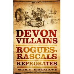 Devon Villains, Rogues, Rascals & Reprobates by Mike Holgate, 9780752460741.