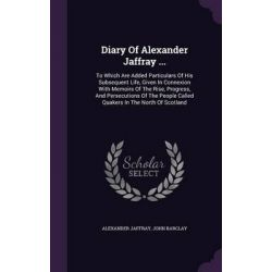 Diary of Alexander Jaffray ..., To Which Are Added Particulars of His Subsequent Life, Given in Connexion with Memoirs of the Rise, Progress, and Pers by Alexander Jaffray, 9781342691194.