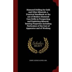 Diamond Drilling for Gold and Other Minerals, a Practical Handbook on the Use of Modern Diamond Core Drills in Prospecti