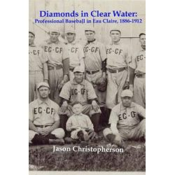 Diamonds in Clear Water, Professional Baseball in Eau Claire, 1886-1912 by MR Jason Christopherson, 9781482761726.