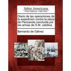 Diario de Las Operaciones de La Expedicion Contra La Plaza de Panzacola Concluida Por Las Armas de S.M. Catolica. by Bernardo De Galvez, 9781275655102.