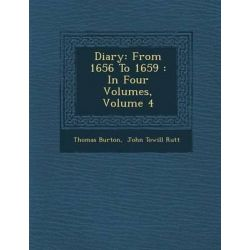 Diary, From 1656 to 1659: In Four Volumes, Volume 4 by Thomas Burton, 9781286878644.