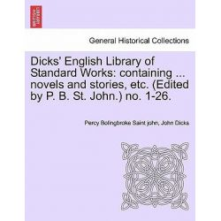 Dicks' English Library of Standard Works, Containing ... Novels and Stories, Etc. (Edited by P. B. St. John.) No. 1-26. by Percy Bolingbroke Saint John, 9781241513160.