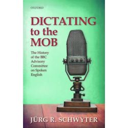 Dictating to the Mob, The History of the BBC Advisory Committee on Spoken English by Jurg Rainer Schwyter, 9780198736738.