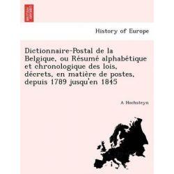 Dictionnaire-Postal de La Belgique, Ou Re Sume Alphabe Tique Et Chronologique Des Lois, de Crets, En Matie Re de Postes, Depuis 1789 Jusqu'en 1845 by A Hochsteyn, 9781249010562.