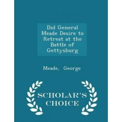 Did General Meade Desire to Retreat at the Battle of Gettysburg - Scholar's Choice Edition by Meade George, 9781298324139.