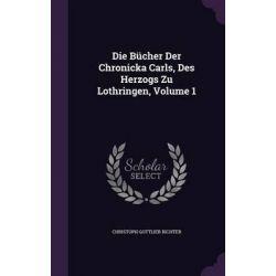 Die Bucher Der Chronicka Carls, Des Herzogs Zu Lothringen, Volume 1 by Christoph Gottlieb Richter, 9781342410801.