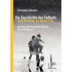 Die Geschichte Des Fu Balls, Vom Strohball Zur Bundesliga by Christopher Solmsdorf, 9783842872813.
