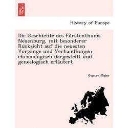 Die Geschichte Des Fu Rstenthums Neuenburg, Mit Besonderer Ru Cksicht Auf Die Neuesten Vorga Nge Und Verhandlungen Chron