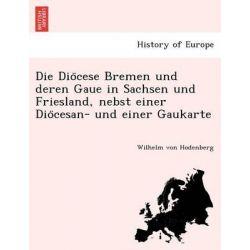 Die Dio Cese Bremen Und Deren Gaue in Sachsen Und Friesland, Nebst Einer Dio Cesan- Und Einer Gaukarte by Wilhelm Von Hodenberg, 9781241756277.