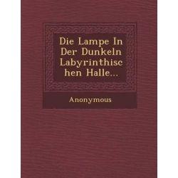 Die Lampe in Der Dunkeln Labyrinthischen Halle... by Anonymous, 9781286881415.
