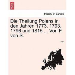 Die Theilung Polens in Den Jahren 1773, 1793, 1796 Und 1815 ... Von F. Von S. by F S, 9781241547554.