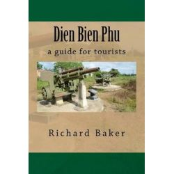 Dien Bien Phu, A Guide for Tourists by Richard Baker, 9781477518939.