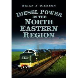 Diesel Power in the North Eastern Region by Brian J. Dickson, 9780752493138.