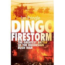 Dingo Firestorm, The Greatest Battle of the Rhodesian Bush War by Ian Pringle, 9781909384125.