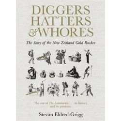 Diggers, Hatters & Whores, The Story of the New Zealand Gold Rushes by Stevan Eldred-Grigg, 9781869797034.