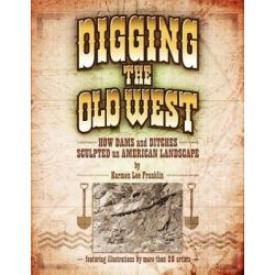 Digging the Old West, How Dams and Ditches Sculpted an American Landscape by Karmen Lee Franklin, 9780615531489.