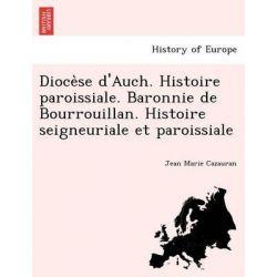 Dioce Se D'Auch. Histoire Paroissiale. Baronnie de Bourrouillan. Histoire Seigneuriale Et Paroissiale by Jean Marie Cazauran, 9781241748012.