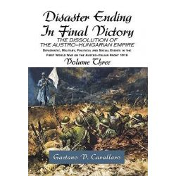 Disaster Ending in Final Victory, The Dissolution of the Austro-hungarian Empire by Gaetano V. Cavallaro, 9781413468007.