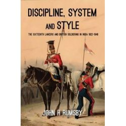 Discipline, System and Style, The Sixteenth Lancers and British Soldiering in India 1822-1846 by John H. Rumsby, 9781909982918.