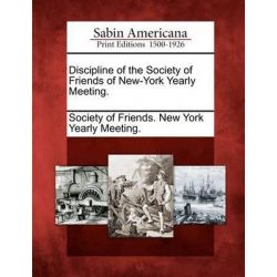 Discipline of the Society of Friends of New-York Yearly Meeting. by Society of Friends New York Yearly Meet, 9781275780521.