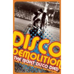 Disco Demolition, The Night Disco Died by Dave Hoekstra, 9781940430751.