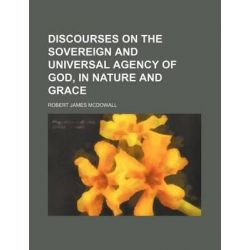 Discourses on the Sovereign and Universal Agency of God, in Nature and Grace by Robert James McDowall, 9781231190968.