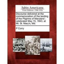 Discourse Delivered at the Commemoration of the Landing of the Pilgrims of Maryland, Celebrated May 15, 1843, at Mt. St. Mary's, MD. by P Corry, 9781275844827.