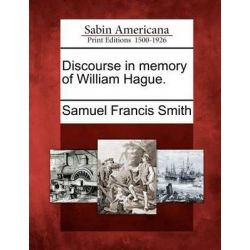 Discourse in Memory of William Hague. by Samuel Francis Smith, 9781275799097.