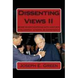Dissenting Views II, More Investigations Into History, Philosophy, Cinema, & Conspiracy by Joseph E Green, 9780615896403.