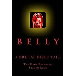 Belly, A Brutal Bible Tale by Rev Steven Rage, 9781456504991.