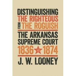 Distinguishing the Righteous from the Roguish, The Arkansas Supreme Court, 1836-1874 by J W Looney, 9781682260043.