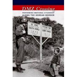 DMZ Crossing, Performing Emotional Citizenship Along the Korean Border by Suk Young Kim, 9780231164825.