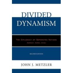 Divided Dynamism, The Diplomacy of Separated Nations: Germany, Korea, China by John J. Metzler, 9780761863465.