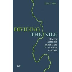 Dividing the Nile, Egypt's 'Economic' Nationalists in the Sudan, 1918-1956 by David E. Mills, 9789774166389.