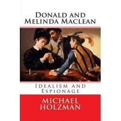Donald and Melinda MacLean, Idealism and Espionage by Michael Holzman, 9780692204313.