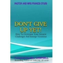 Don't Give Up Yet!, How to Overcome Your Greatest Challenges and Emerge Victorious by Past Francis Otuisi, 9781492904557.