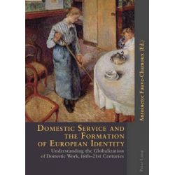 Domestic Service and the Formation of European Identity, Understanding the Globalization of Domestic Work, 16th-21st Centuries by Antoinette Fauve-Chamoux, 9783039105892.