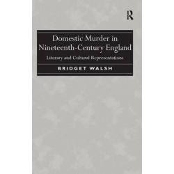 Domestic Murder in Nineteenth-Century England, Literary and Cultural Representations by Bridget Walsh, 9781472421036.