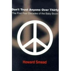 Don't Trust Anyone Over Thirty, The First Four Decades of the Baby Boom by Lecturer Afro-American Studies Program Howard Smead, 9780595123933.